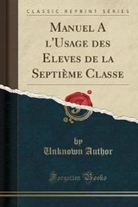 Manuel A l'Usage des Eleves de la Septième Classe (Classic Reprint)