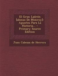 El Gran Ladrón [alonso De Monroy]: Apuntes Para La Historia...