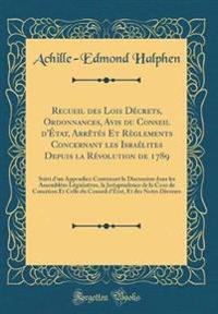 Recueil des Lois De´crets, Ordonnances, Avis du Conseil d'E´tat, Arre^te´s Et Re`glements Concernant les Israe´lites Depuis la Re´volution de 1789