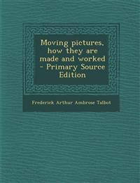 Moving pictures, how they are made and worked  - Primary Source Edition