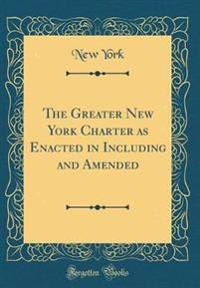 The Greater New York Charter as Enacted in Including and Amended (Classic Reprint)