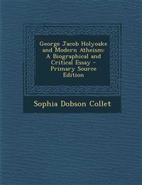 George Jacob Holyoake and Modern Atheism: A Biographical and Critical Essay