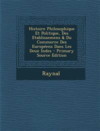 Histoire Philosophique Et Politique, Des Etablissemens & Du Commerce Des Europeens Dans Les Deux Indes - Primary Source Edition