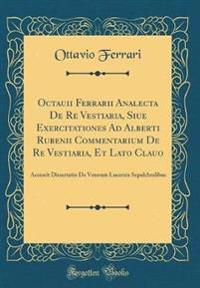 Octauii Ferrarii Analecta De Re Vestiaria, Siue Exercitationes Ad Alberti Rubenii Commentarium De Re Vestiaria, Et Lato Clauo