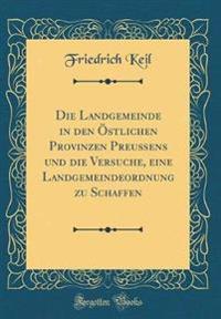 Die Landgemeinde in den Östlichen Provinzen Preußens und die Versuche, eine Landgemeindeordnung zu Schaffen (Classic Reprint)