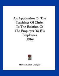 An Application of the Teachings of Christ to the Relation of the Employer to His Employees