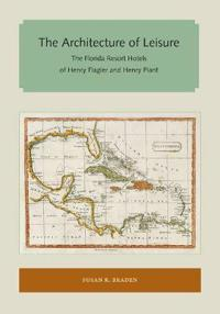 The Architecture of Leisure: The Florida Resort Hotels of Henry Flagler and Henry Plant