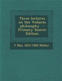 Three lectures on the Vedanta philosophy