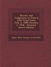 Decrees and Judgments in Federal Anti-Trust Cases, July 2, 1890-January 1, 1918 - Primary Source Edition