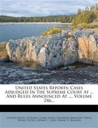 United States Reports: Cases Adjudged In The Supreme Court At ... And Rules Announced At ..., Volume 246...