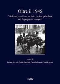 Oltre Il 1945: Violenza, Conflitto Sociale, Ordine Pubblico Nel Dopoguerra Europeo