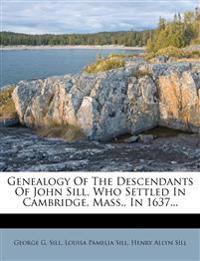 Genealogy of the Descendants of John Sill, Who Settled in Cambridge, Mass., in 1637...
