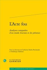 L'Acte Fou: Analyses Comparees D'Un Mode D'Action Et de Presence