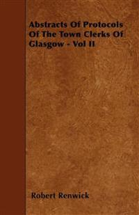 Abstracts Of Protocols Of The Town Clerks Of Glasgow - Vol II