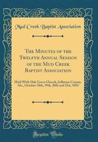 The Minutes of the Twelfth Annual Session of the Mud Creek Baptist Association: Held with Oak Grove Church, Jefferson County, ALA., October 18th, 19th