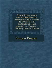 Orazio Lirico, Studi; Opera Pubblicata Con Contributo Della Facolta Di Lettere del R. Instituto Di Studi Superiori in Firenze - Primary Source Edition