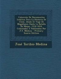 Colección De Documentos Inéditos Para La Historia De Chile, Desde El Viaje De Magallanes Hasta La Batalla De Maipo, 1518-1818. Colectados Y Publicados