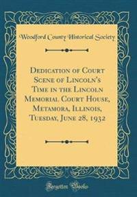 Dedication of Court Scene of Lincoln's Time in the Lincoln Memorial Court House, Metamora, Illinois, Tuesday, June 28, 1932 (Classic Reprint)
