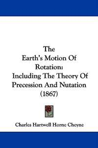 The Earth's Motion Of Rotation: Including The Theory Of Precession And Nutation (1867)