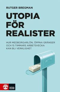 Utopia för realister:  hur medborgarlön, öppna gränser och 15 timmars arbetsvecka kan bli