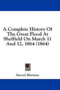 A Complete History Of The Great Flood At Sheffield On March 11 And 12, 1864 (1864)