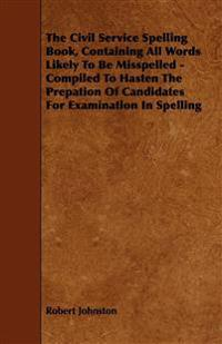 The Civil Service Spelling Book, Containing All Words Likely To Be Misspelled - Compiled To Hasten The Prepation Of Candidates For Examination In Spel