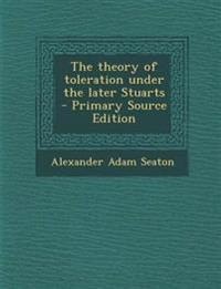 The theory of toleration under the later Stuarts  - Primary Source Edition