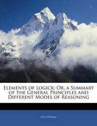 Elements of Logick: Or, a Summary of the General Principles and Different Modes of Reasoning