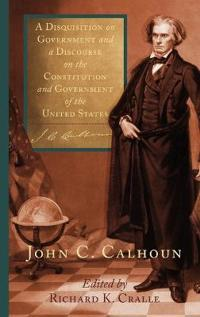 A Disquisition on Government and a Discourse on the Constitution and Government of the United States