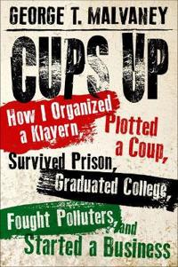 Cups Up: How I Organized a Klavern, Plotted a Coup, Survived Prison, Graduated College, Fought Polluters, and Started a Busines