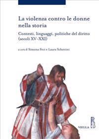 La Violenza Contro Le Donne Nella Storia: Contesti, Linguaggi, Politiche del Diritto (Secoli XV-XXI)