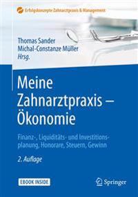 Meine Zahnarztpraxis - Ökonomie: Finanz-, Liquiditäts- Und Investitionsplanung, Honorare, Steuern, Gewinn