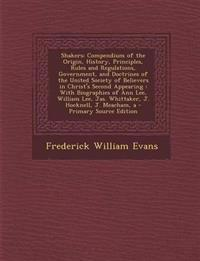Shakers: Compendium of the Origin, History, Principles, Rules and Regulations, Government, and Doctrines of the United Society