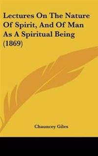Lectures on the Nature of Spirit, and of Man As a Spiritual Being