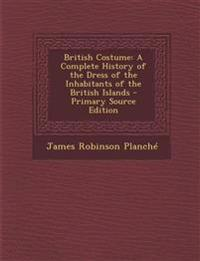 British Costume: A Complete History of the Dress of the Inhabitants of the British Islands - Primary Source Edition
