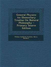 General Physics: An Elementary Treatise on Natural Philosophy