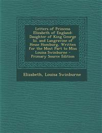 Letters of Princess Elizabeth of England: Daughter of King George III. and Langravine of Hesse Homburg, Written for the Most Part to Miss Louisa Swinb