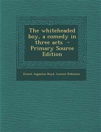 The Whiteheaded Boy, a Comedy in Three Acts - Primary Source Edition
