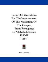 Report of Operations for the Improvement of the Navigation of the Ganges