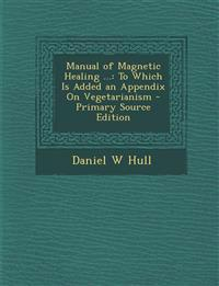 Manual of Magnetic Healing ...: To Which Is Added an Appendix on Vegetarianism - Primary Source Edition