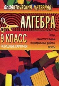 Didakticheskij material po algebre. 9 klass. Testy, samostojatelnye i kontrolnye raboty, zachety. Razreznye kartochki