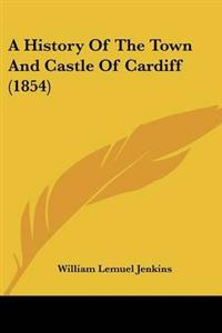 A History of the Town and Castle of Cardiff