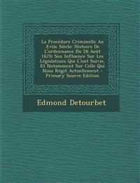 La Procedure Criminelle Au Xviie Siecle: Histoire de L'Ordonnance Du 28 Aout 1670; Son Influence Sur Les Legislations Qui L'Ont Suivie, Et Notamment