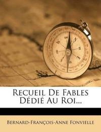 Recueil De Fables Dédié Au Roi...