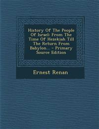 History of the People of Israel: From the Time of Hezekiah Till the Return from Babylon... - Primary Source Edition