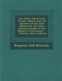 The Public School Latin Primer: Edited with the Sanction of the Head Masters of the Public Schools Included in Her Majesty's Commission ... - Primary