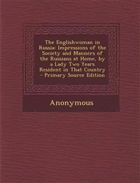 The Englishwoman in Russia: Impressions of the Society and Manners of the Russians at Home, by a Lady Two Years Resident in That Country - Primary