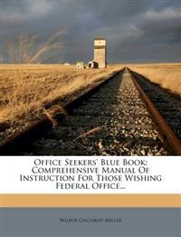 Office Seekers' Blue Book: Comprehensive Manual of Instruction for Those Wishing Federal Office...