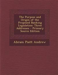 The Purpose and Origin of the Proposed Banking Legislation: Three Addresses
