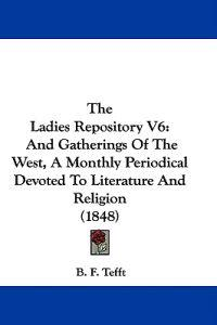 The Ladies Repository V6: And Gatherings Of The West, A Monthly Periodical Devoted To Literature And Religion (1848)